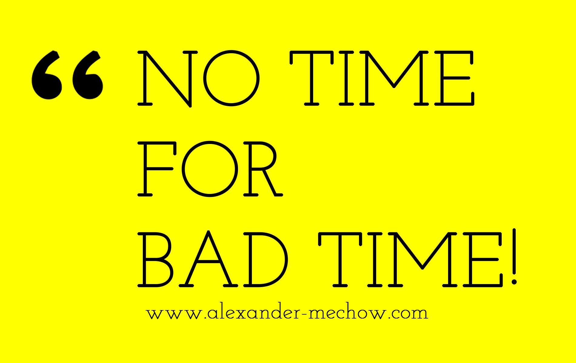 No Time for bad Time!